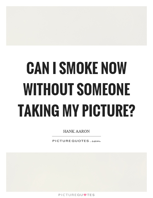 Can I smoke now without someone taking my picture? Picture Quote #1