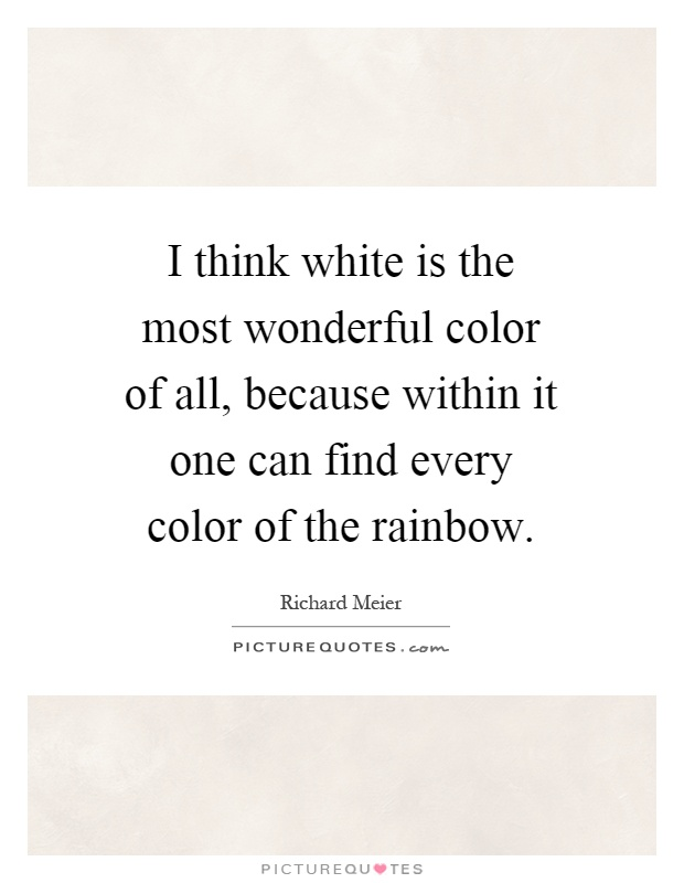 I think white is the most wonderful color of all, because within it one can find every color of the rainbow Picture Quote #1