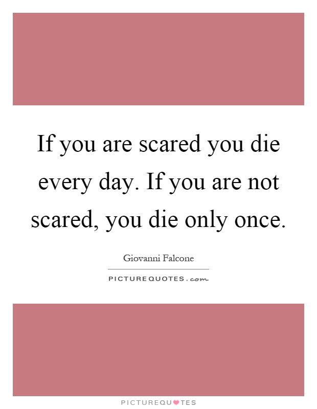 If you are scared you die every day. If you are not scared, you die only once Picture Quote #1