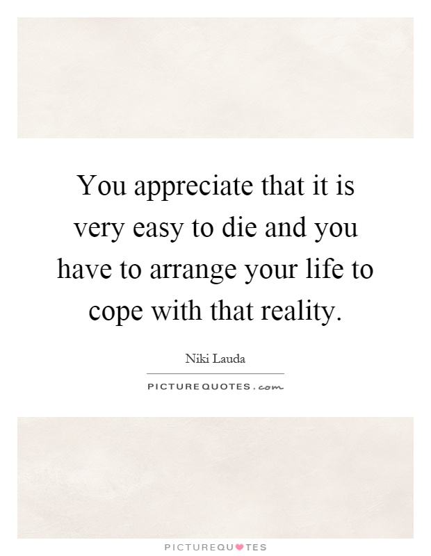 You appreciate that it is very easy to die and you have to arrange your life to cope with that reality Picture Quote #1