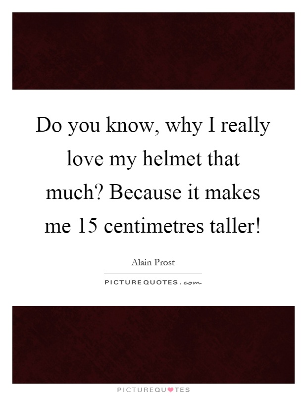 Do you know, why I really love my helmet that much? Because it makes me 15 centimetres taller! Picture Quote #1