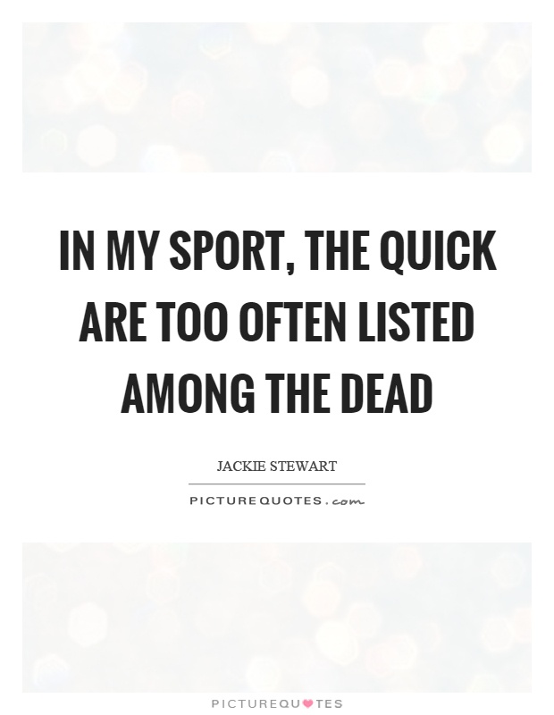 In my sport, the quick are too often listed among the dead Picture Quote #1