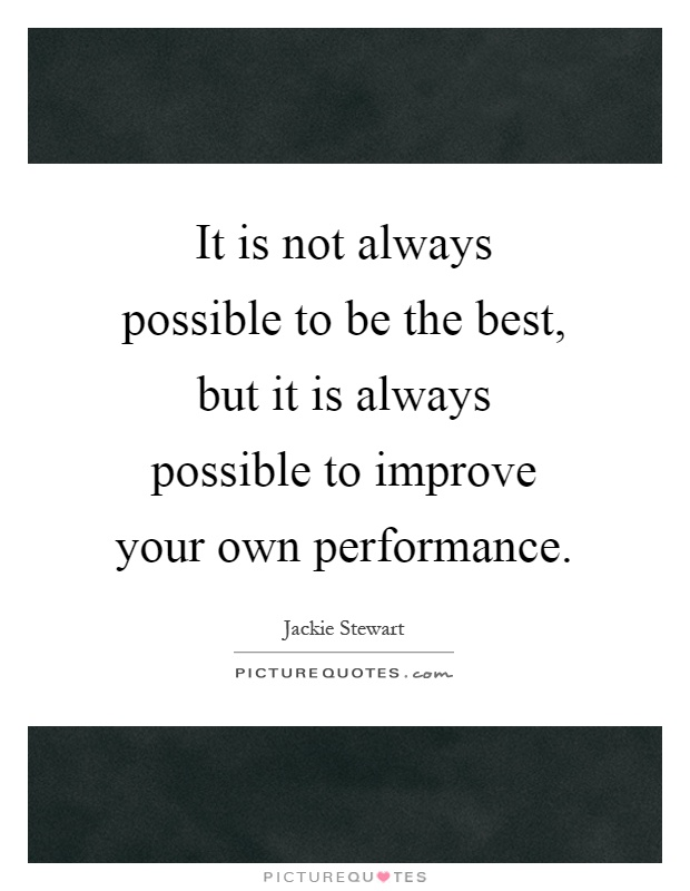 It is not always possible to be the best, but it is always possible to improve your own performance Picture Quote #1