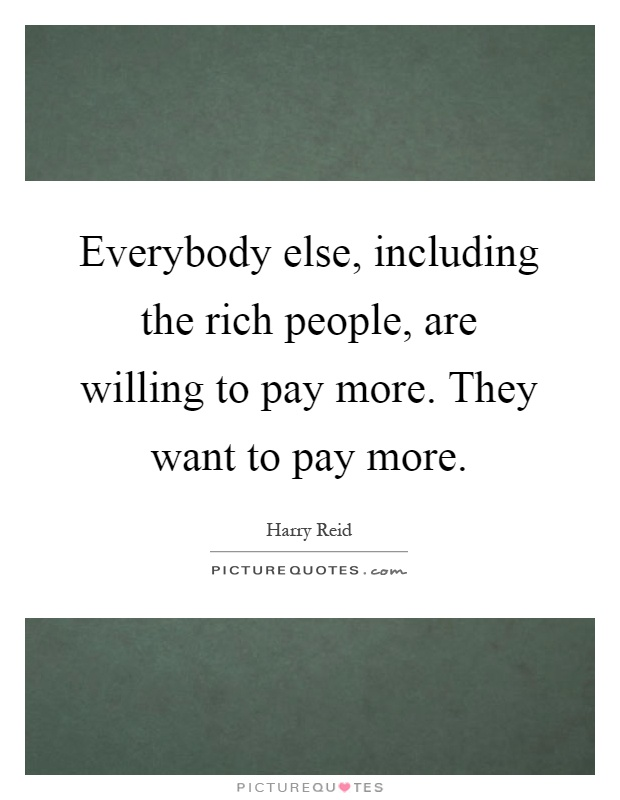 Everybody else, including the rich people, are willing to pay more. They want to pay more Picture Quote #1