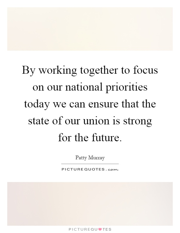 By working together to focus on our national priorities today we can ensure that the state of our union is strong for the future Picture Quote #1