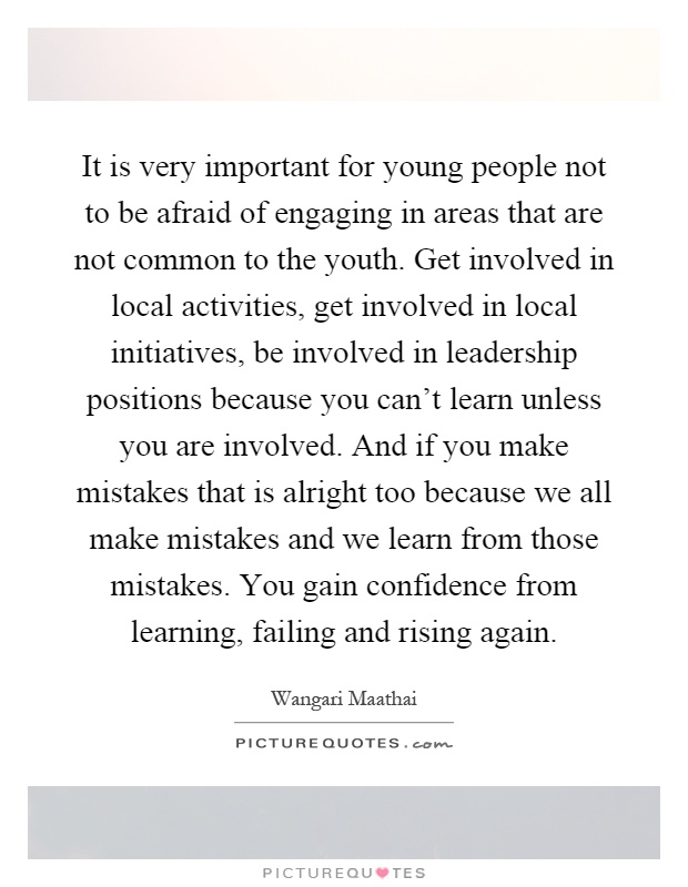 It is very important for young people not to be afraid of engaging in areas that are not common to the youth. Get involved in local activities, get involved in local initiatives, be involved in leadership positions because you can't learn unless you are involved. And if you make mistakes that is alright too because we all make mistakes and we learn from those mistakes. You gain confidence from learning, failing and rising again Picture Quote #1
