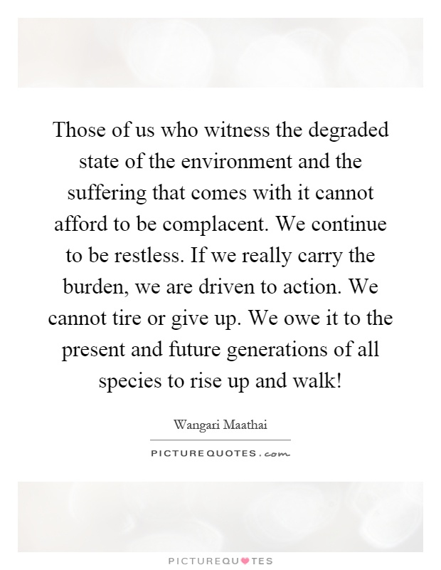 Those of us who witness the degraded state of the environment and the suffering that comes with it cannot afford to be complacent. We continue to be restless. If we really carry the burden, we are driven to action. We cannot tire or give up. We owe it to the present and future generations of all species to rise up and walk! Picture Quote #1