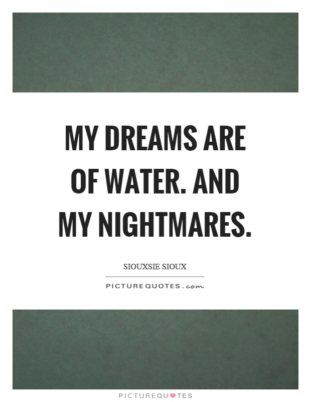 My dreams are of water. And my nightmares Picture Quote #1
