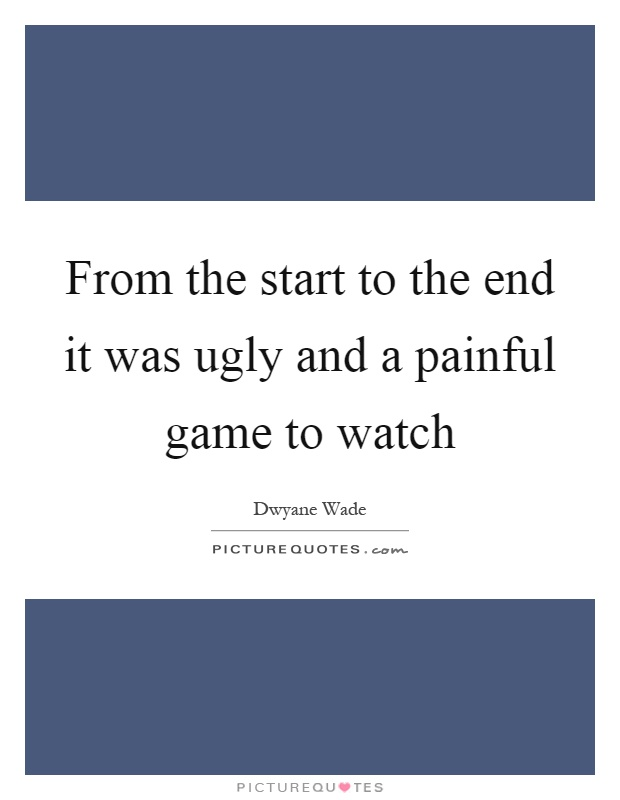 From the start to the end it was ugly and a painful game to watch Picture Quote #1