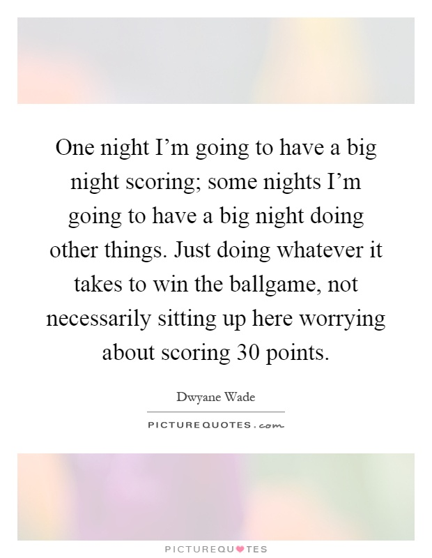 One night I'm going to have a big night scoring; some nights I'm going to have a big night doing other things. Just doing whatever it takes to win the ballgame, not necessarily sitting up here worrying about scoring 30 points Picture Quote #1