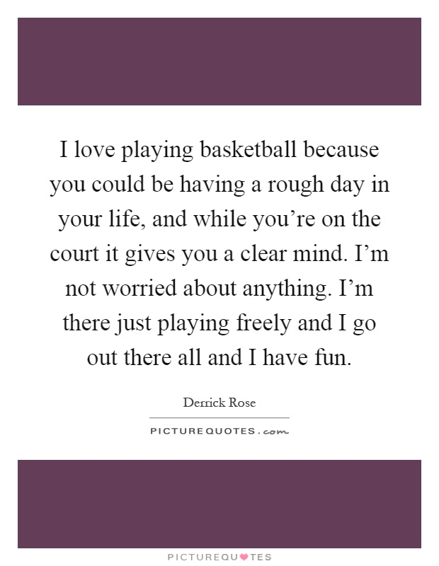 I love playing basketball because you could be having a rough day in your life, and while you're on the court it gives you a clear mind. I'm not worried about anything. I'm there just playing freely and I go out there all and I have fun Picture Quote #1
