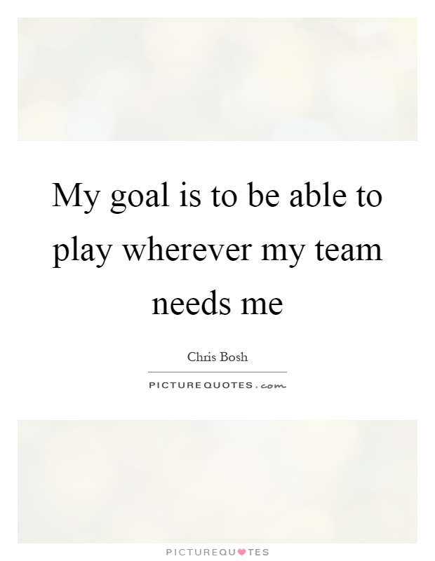 My goal is to be able to play wherever my team needs me Picture Quote #1