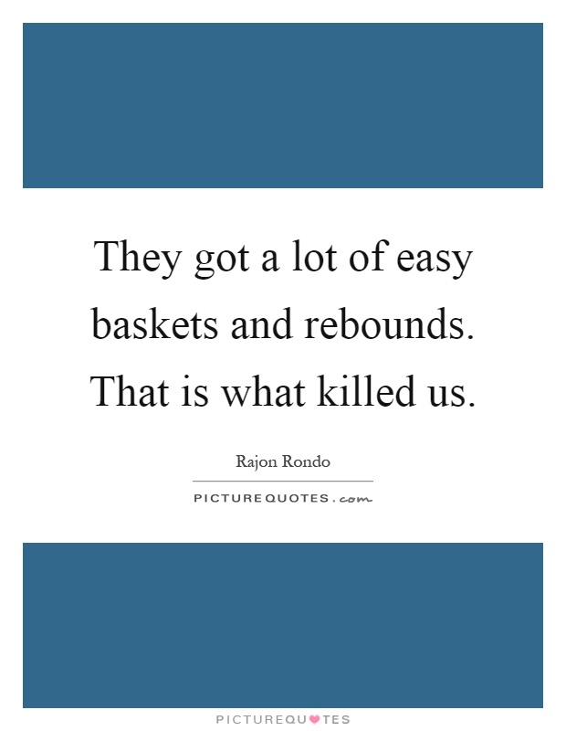 They got a lot of easy baskets and rebounds. That is what killed us Picture Quote #1
