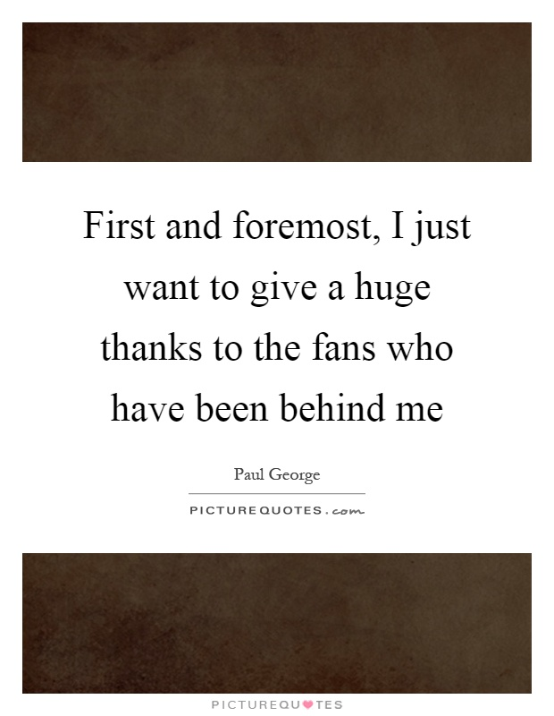 First and foremost, I just want to give a huge thanks to the fans who have been behind me Picture Quote #1