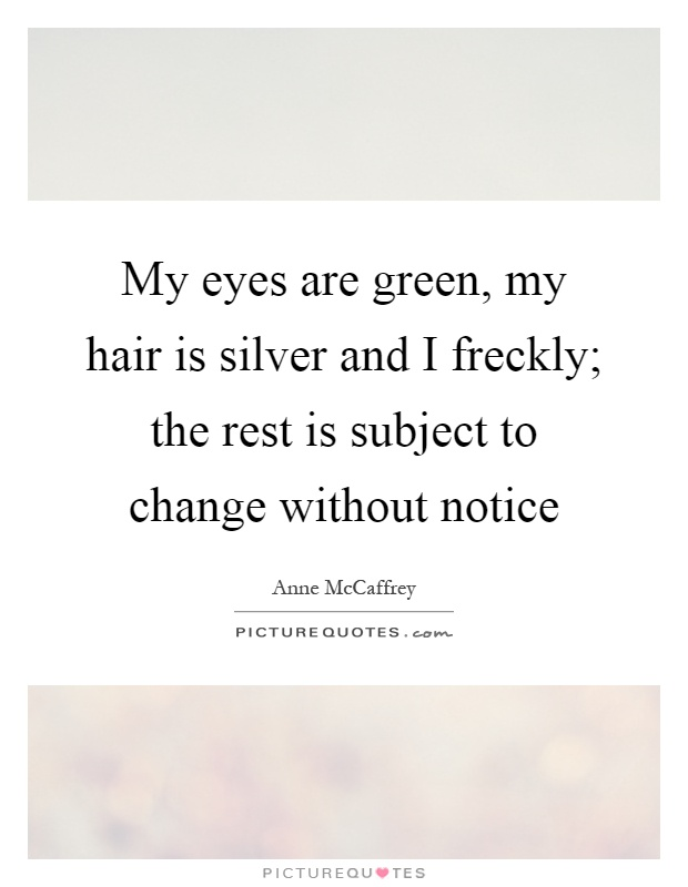 My eyes are green, my hair is silver and I freckly; the rest is subject to change without notice Picture Quote #1