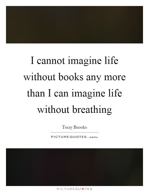 I cannot imagine life without books any more than I can imagine life without breathing Picture Quote #1
