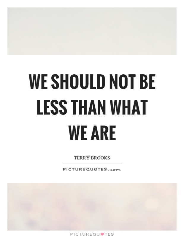 We should not be less than what we are Picture Quote #1