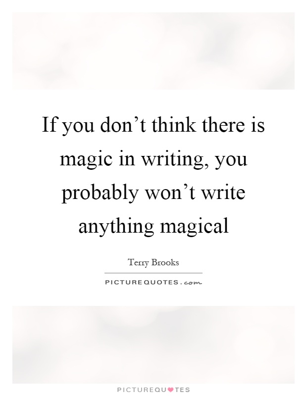 If you don't think there is magic in writing, you probably won't write anything magical Picture Quote #1