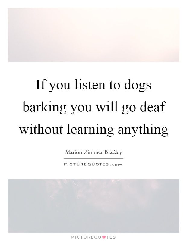 If you listen to dogs barking you will go deaf without learning anything Picture Quote #1