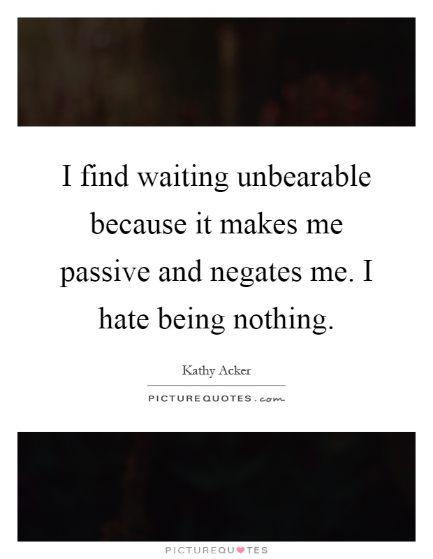 I find waiting unbearable because it makes me passive and negates me. I hate being nothing Picture Quote #1