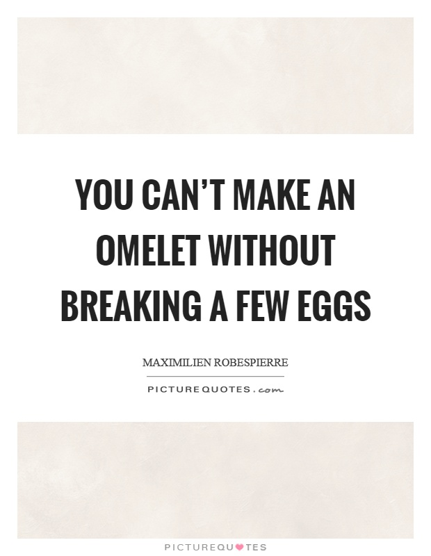You can't make an omelet without breaking a few eggs Picture Quote #1