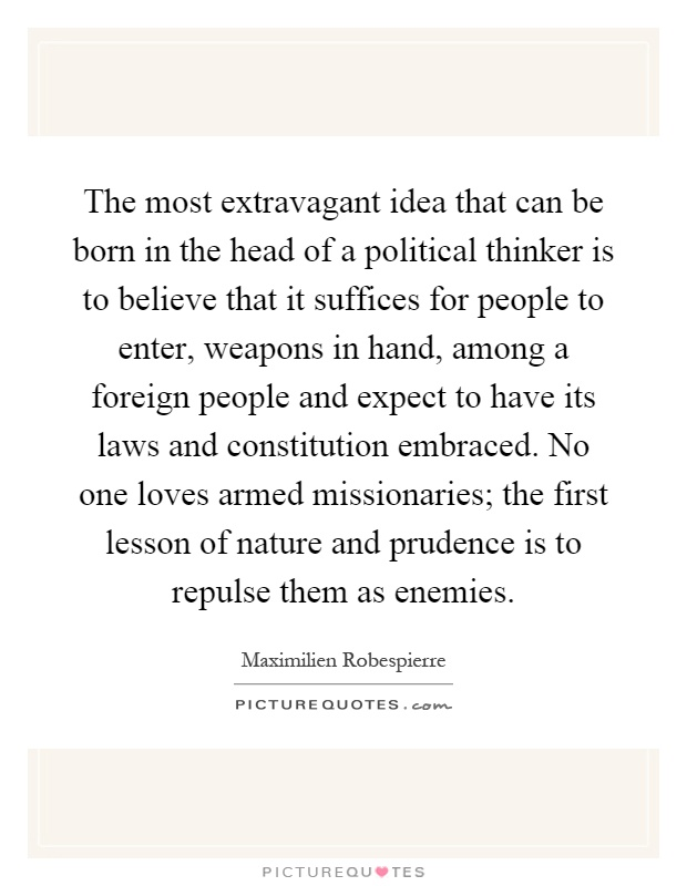 The most extravagant idea that can be born in the head of a political thinker is to believe that it suffices for people to enter, weapons in hand, among a foreign people and expect to have its laws and constitution embraced. No one loves armed missionaries; the first lesson of nature and prudence is to repulse them as enemies Picture Quote #1