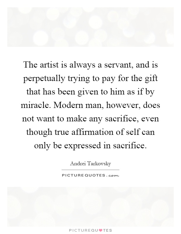 The artist is always a servant, and is perpetually trying to pay for the gift that has been given to him as if by miracle. Modern man, however, does not want to make any sacrifice, even though true affirmation of self can only be expressed in sacrifice Picture Quote #1