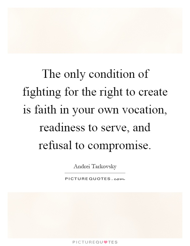 The only condition of fighting for the right to create is faith in your own vocation, readiness to serve, and refusal to compromise Picture Quote #1