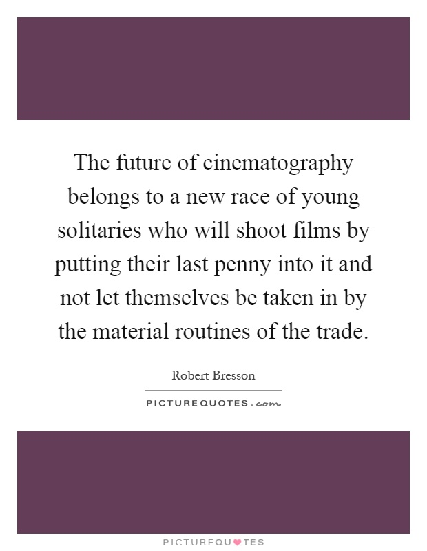 The future of cinematography belongs to a new race of young solitaries who will shoot films by putting their last penny into it and not let themselves be taken in by the material routines of the trade Picture Quote #1