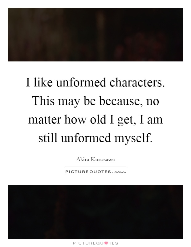 I like unformed characters. This may be because, no matter how old I get, I am still unformed myself Picture Quote #1