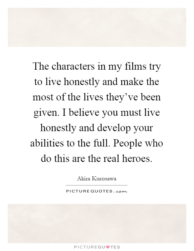 The characters in my films try to live honestly and make the most of the lives they've been given. I believe you must live honestly and develop your abilities to the full. People who do this are the real heroes Picture Quote #1
