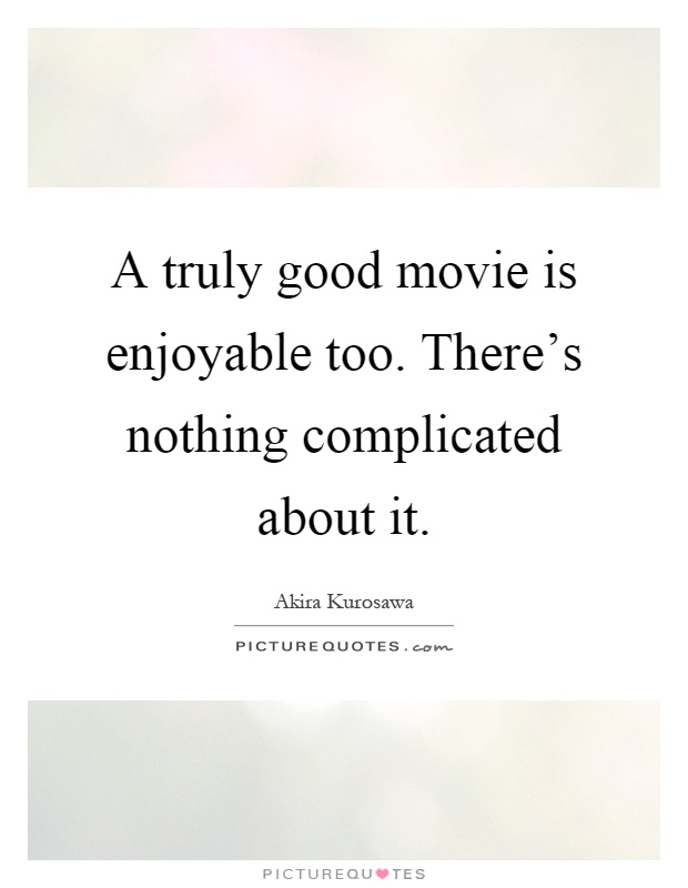 A truly good movie is enjoyable too. There's nothing complicated about it Picture Quote #1