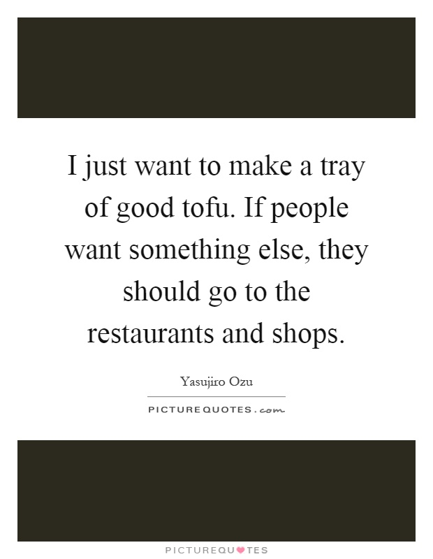 I just want to make a tray of good tofu. If people want something else, they should go to the restaurants and shops Picture Quote #1