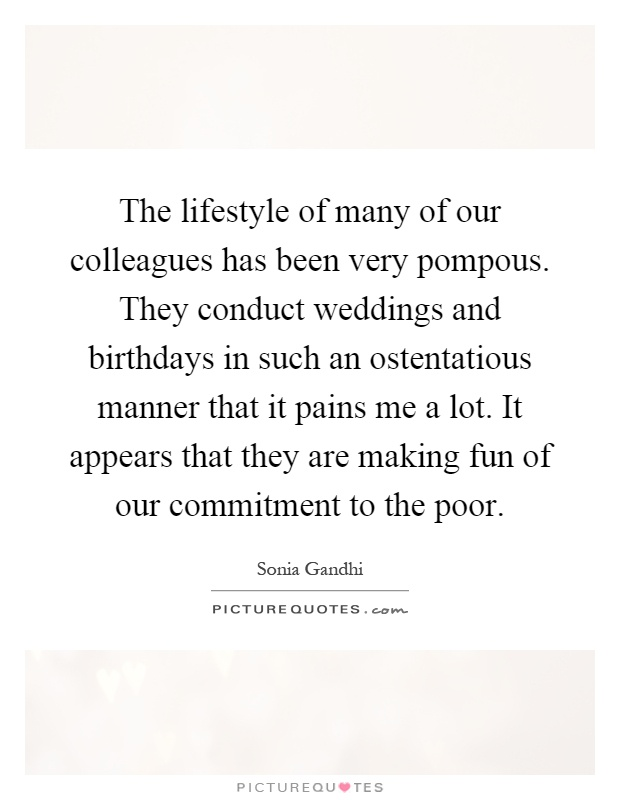The lifestyle of many of our colleagues has been very pompous. They conduct weddings and birthdays in such an ostentatious manner that it pains me a lot. It appears that they are making fun of our commitment to the poor Picture Quote #1