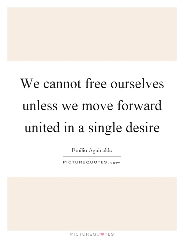 We cannot free ourselves unless we move forward united in a single desire Picture Quote #1