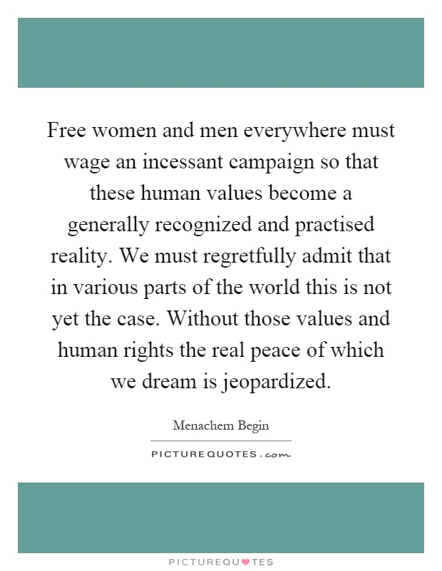 Free women and men everywhere must wage an incessant campaign so that these human values become a generally recognized and practised reality. We must regretfully admit that in various parts of the world this is not yet the case. Without those values and human rights the real peace of which we dream is jeopardized Picture Quote #1