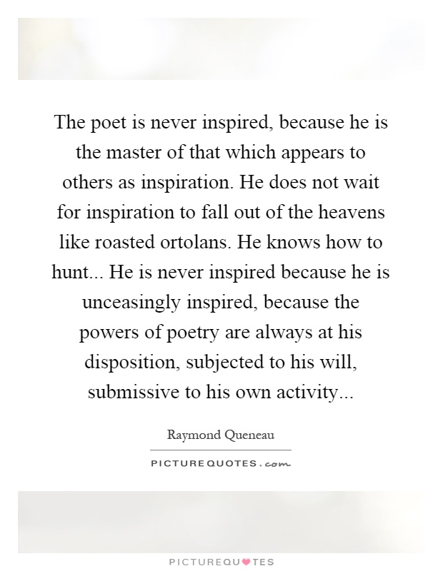 The poet is never inspired, because he is the master of that which appears to others as inspiration. He does not wait for inspiration to fall out of the heavens like roasted ortolans. He knows how to hunt... He is never inspired because he is unceasingly inspired, because the powers of poetry are always at his disposition, subjected to his will, submissive to his own activity Picture Quote #1