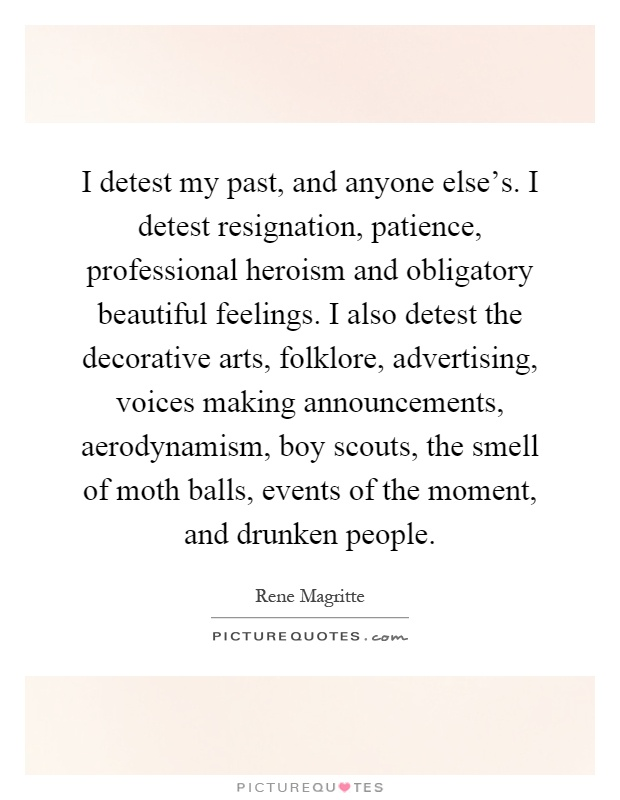 I detest my past, and anyone else's. I detest resignation, patience, professional heroism and obligatory beautiful feelings. I also detest the decorative arts, folklore, advertising, voices making announcements, aerodynamism, boy scouts, the smell of moth balls, events of the moment, and drunken people Picture Quote #1