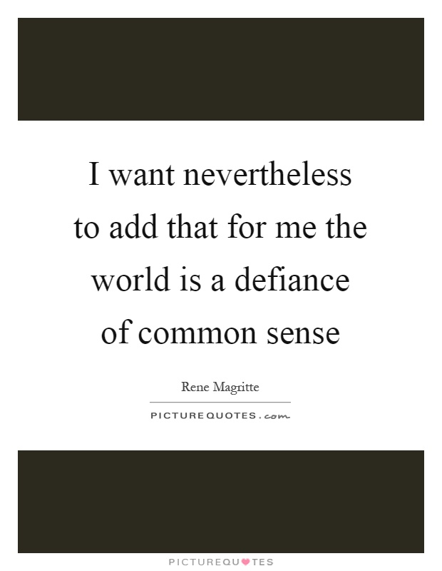 I want nevertheless to add that for me the world is a defiance of common sense Picture Quote #1