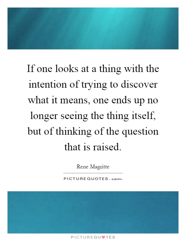 If one looks at a thing with the intention of trying to discover what it means, one ends up no longer seeing the thing itself, but of thinking of the question that is raised Picture Quote #1