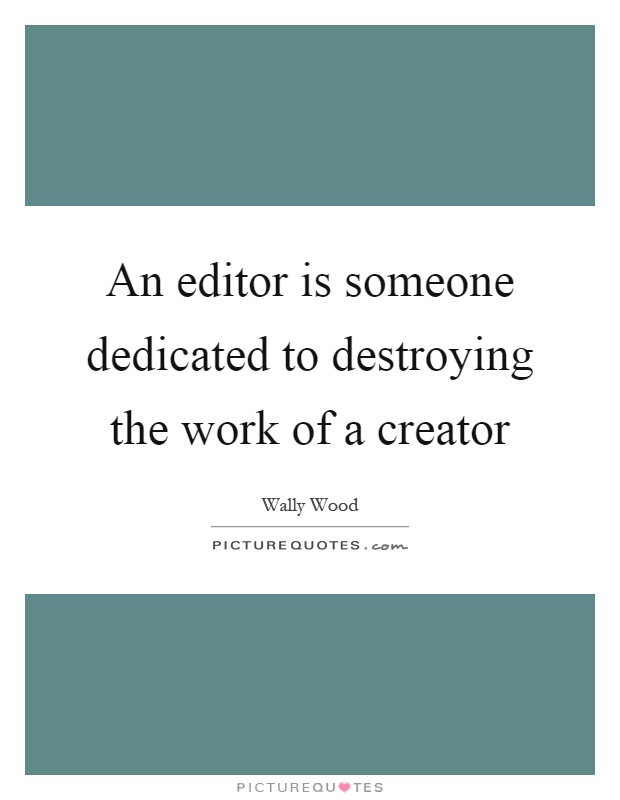 An editor is someone dedicated to destroying the work of a creator Picture Quote #1