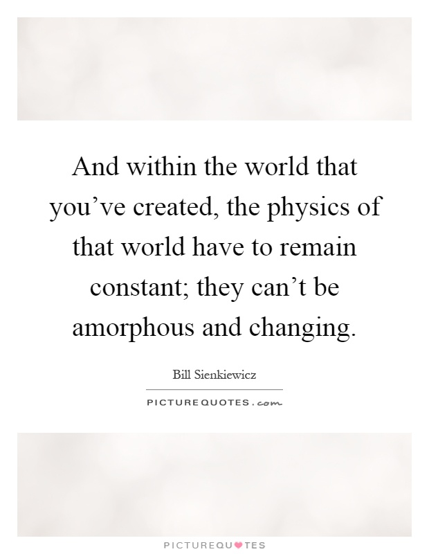 And within the world that you've created, the physics of that world have to remain constant; they can't be amorphous and changing Picture Quote #1
