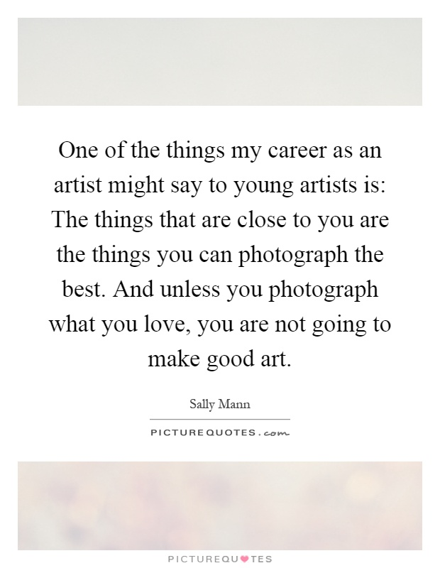 One of the things my career as an artist might say to young artists is: The things that are close to you are the things you can photograph the best. And unless you photograph what you love, you are not going to make good art Picture Quote #1