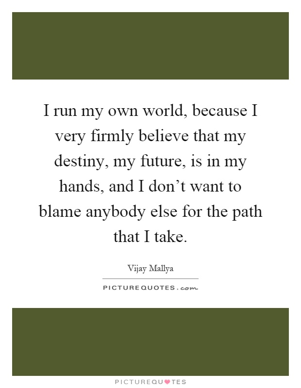 I run my own world, because I very firmly believe that my destiny, my future, is in my hands, and I don't want to blame anybody else for the path that I take Picture Quote #1
