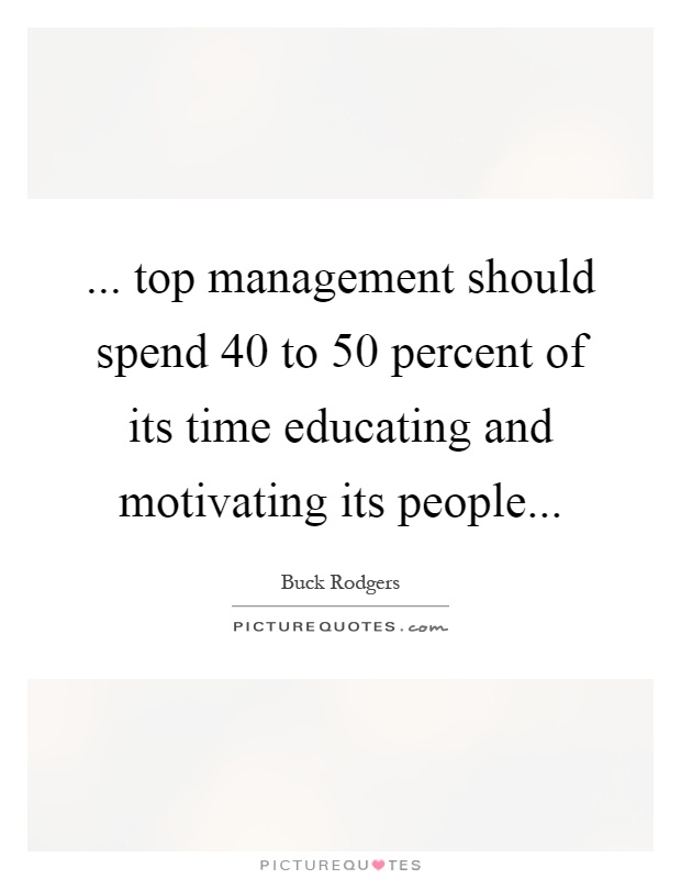... top management should spend 40 to 50 percent of its time educating and motivating its people Picture Quote #1