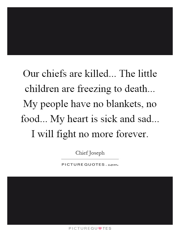 Our chiefs are killed... The little children are freezing to death... My people have no blankets, no food... My heart is sick and sad... I will fight no more forever Picture Quote #1
