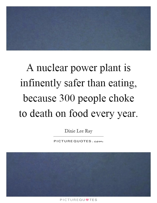 A nuclear power plant is infinently safer than eating, because 300 people choke to death on food every year Picture Quote #1