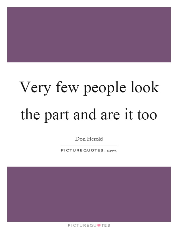Very few people look the part and are it too Picture Quote #1