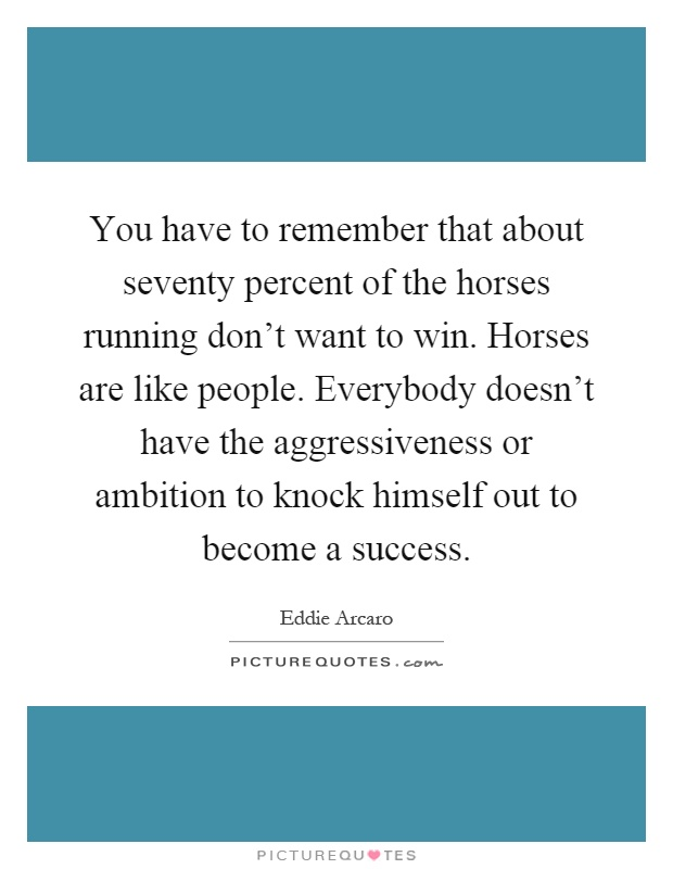 You have to remember that about seventy percent of the horses running don't want to win. Horses are like people. Everybody doesn't have the aggressiveness or ambition to knock himself out to become a success Picture Quote #1