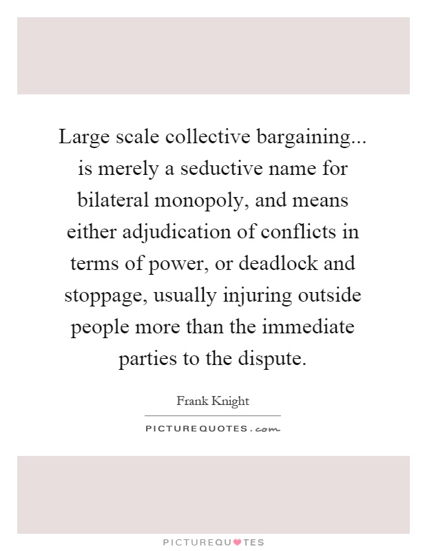 Large scale collective bargaining... is merely a seductive name for bilateral monopoly, and means either adjudication of conflicts in terms of power, or deadlock and stoppage, usually injuring outside people more than the immediate parties to the dispute Picture Quote #1